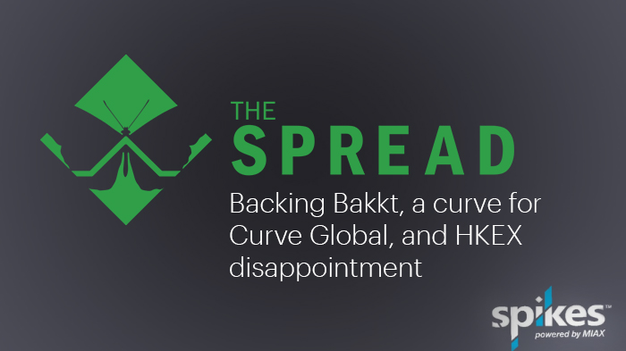 The Spread – Backing Bakkt, a curve for Curve Global, and HKEX disappointment