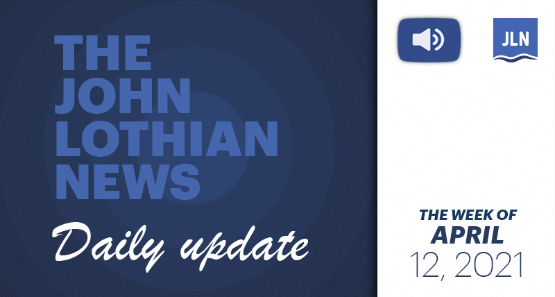 THE JOHN LOTHIAN NEWS DAILY UPDATE (WEEKLY ROUNDUP) – WEEK OF 4/12/2021